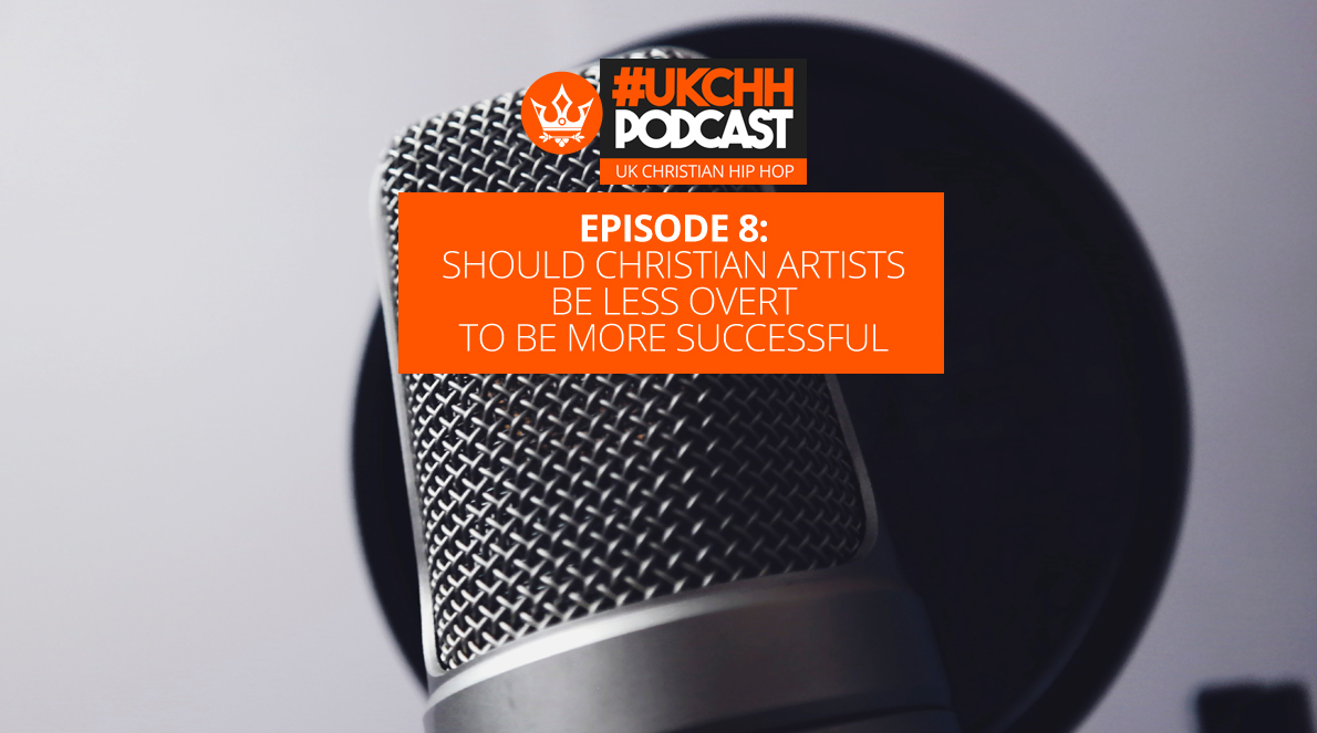 UKCHH PODCAST – EP8 – SHOULD CHRISTIAN ARTISTS BE LESS OVERT TO BE MORE SUCCESSFUL?